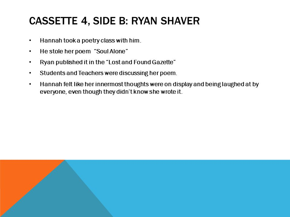 """CASSETTE 4, SIDE B: RYAN SHAVER Hannah took a poetry class with him. He stole her poem """"Soul Alone"""" Ryan published it in the """"Lost and Found Gazette"""""""