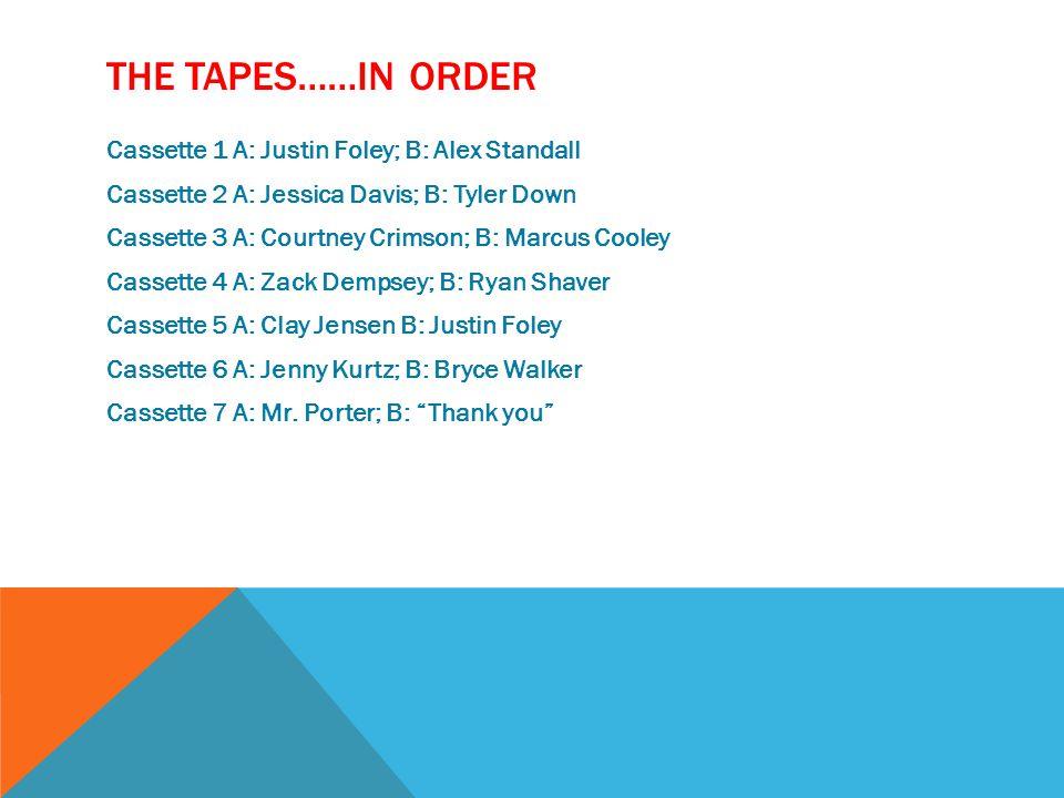 THE TAPES……IN ORDER Cassette 1 A: Justin Foley; B: Alex Standall Cassette 2 A: Jessica Davis; B: Tyler Down Cassette 3 A: Courtney Crimson; B: Marcus