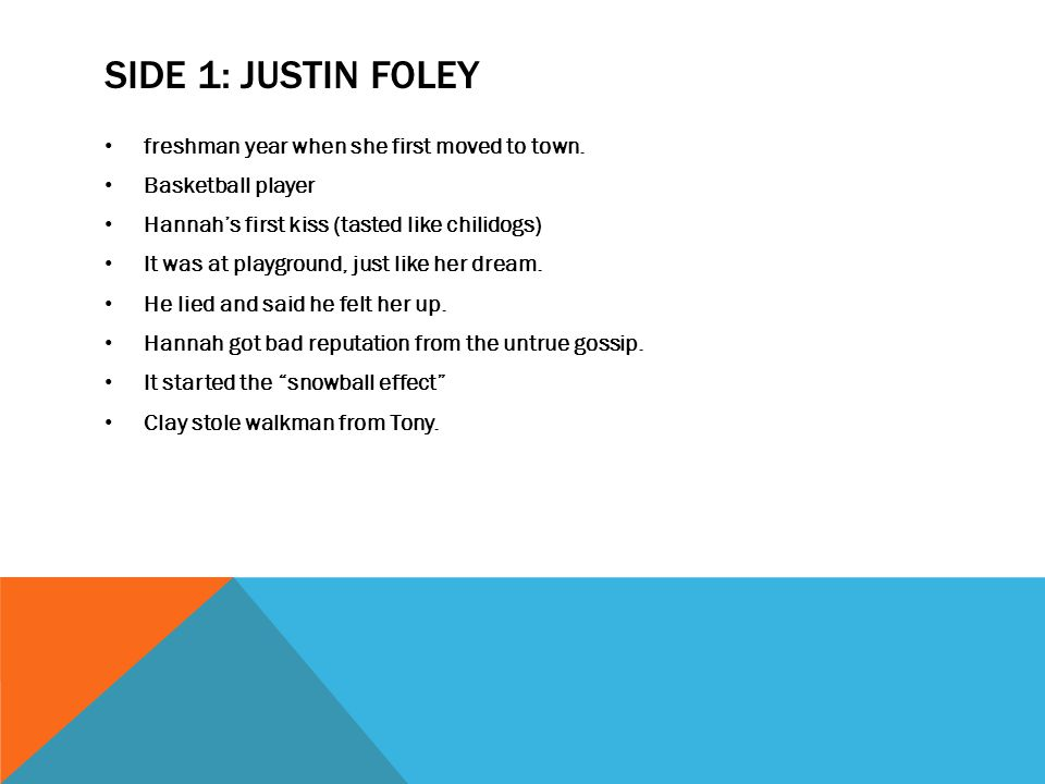 SIDE 1: JUSTIN FOLEY freshman year when she first moved to town. Basketball player Hannah's first kiss (tasted like chilidogs) It was at playground, j