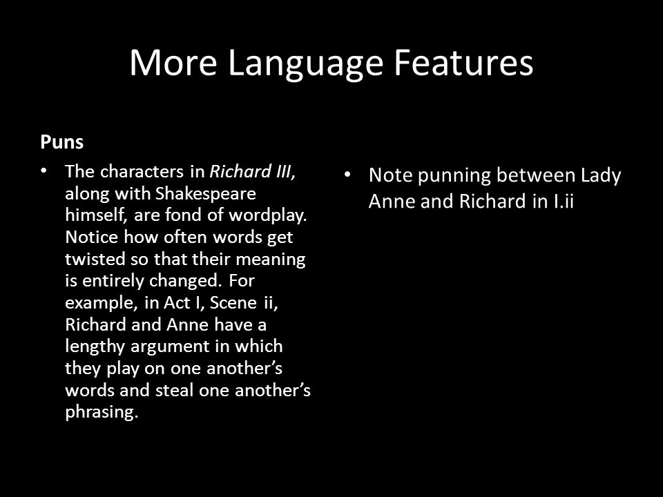 More Language Features Puns The characters in Richard III, along with Shakespeare himself, are fond of wordplay. Notice how often words get twisted so