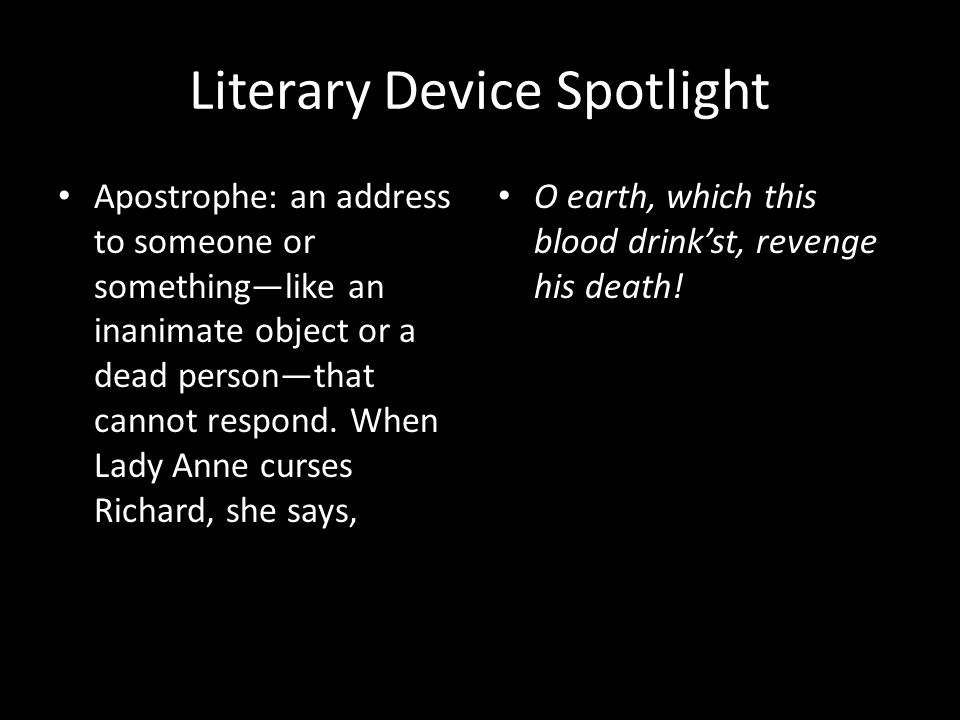 Literary Device Spotlight Apostrophe: an address to someone or something—like an inanimate object or a dead person—that cannot respond.