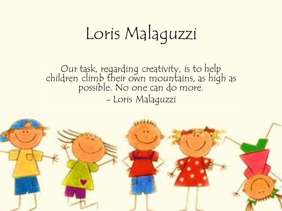 Loris Malaguzzi Our task, regarding creativity, is to help children climb their own mountains, as high as possible. No one can do more. - Loris Malagu