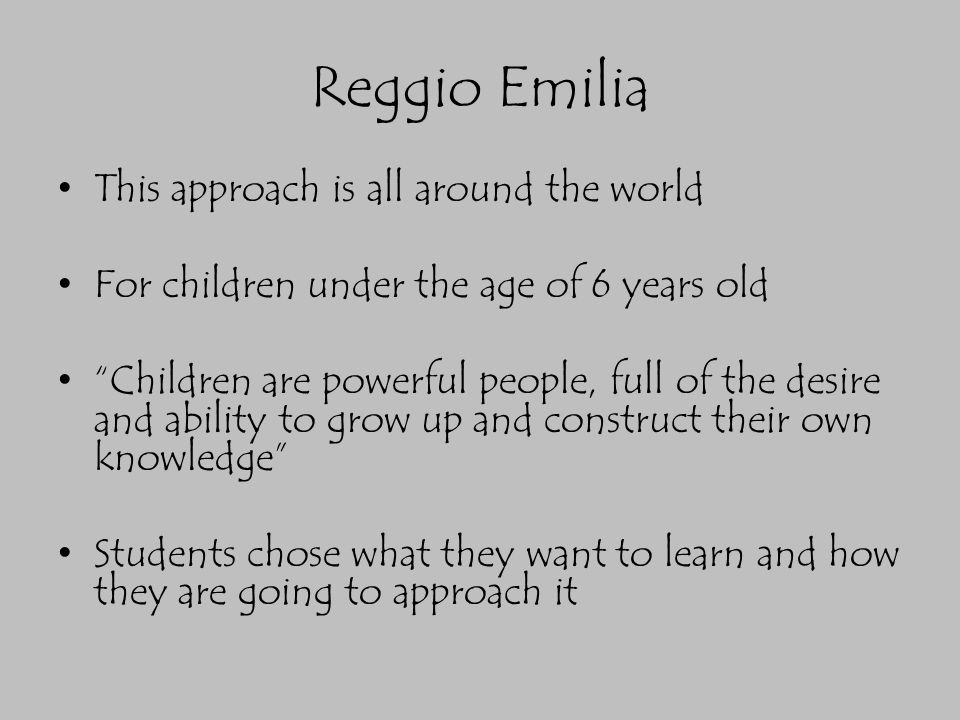 """Reggio Emilia This approach is all around the world For children under the age of 6 years old """"Children are powerful people, full of the desire and ab"""