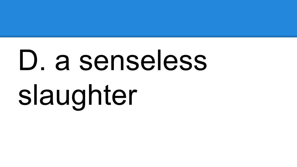 D. a senseless slaughter