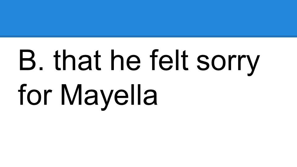B. that he felt sorry for Mayella