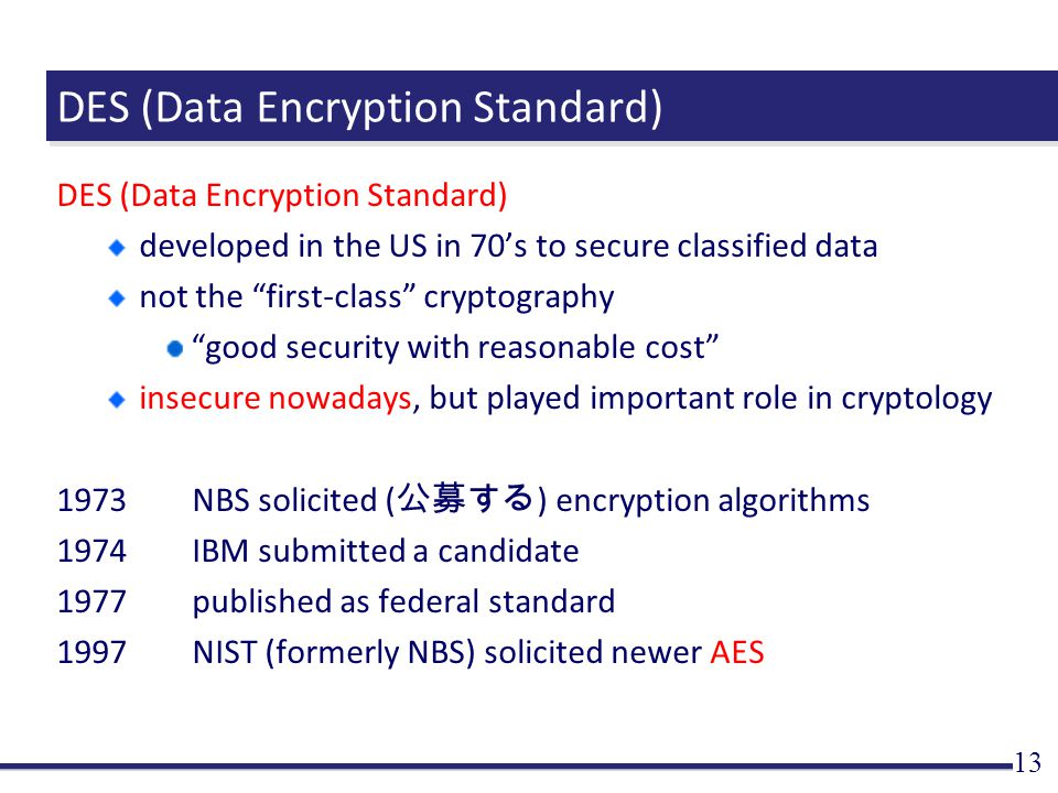 DES (Data Encryption Standard) developed in the US in 70's to secure classified data not the first-class cryptography good security with reasonable cost insecure nowadays, but played important role in cryptology 1973NBS solicited ( 公募する ) encryption algorithms 1974IBM submitted a candidate 1977published as federal standard 1997NIST (formerly NBS) solicited newer AES 13