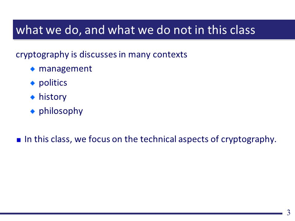 what we do, and what we do not in this class cryptography is discusses in many contexts management politics history philosophy In this class, we focus on the technical aspects of cryptography.
