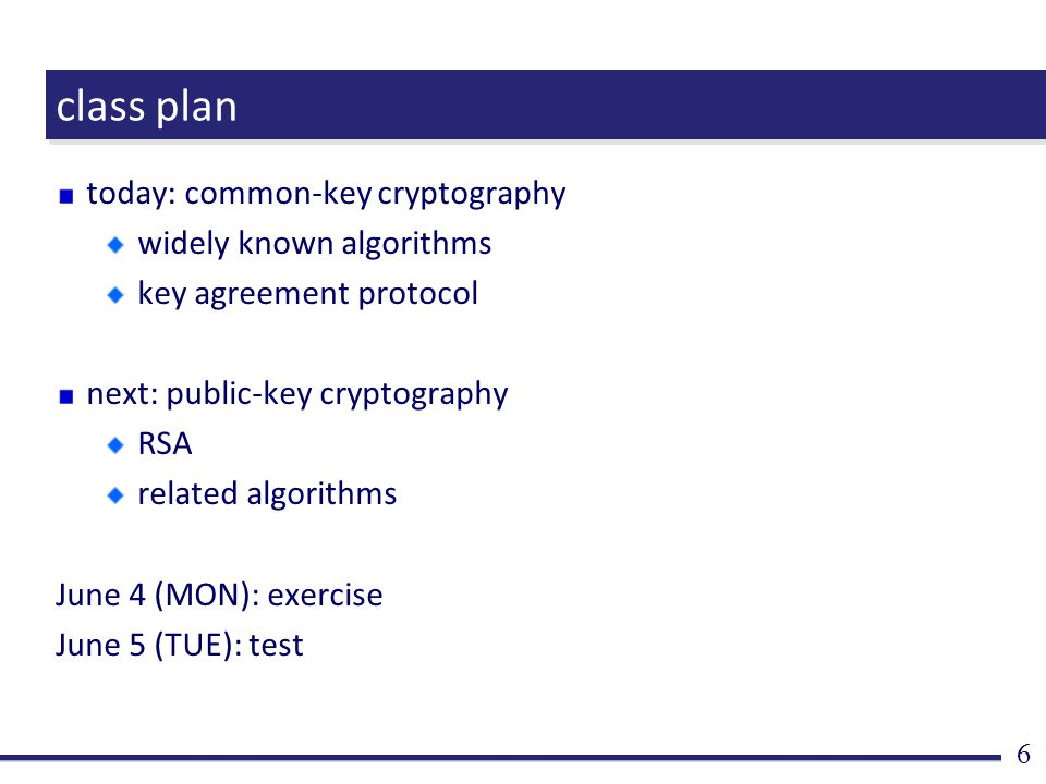 class plan today: common-key cryptography widely known algorithms key agreement protocol next: public-key cryptography RSA related algorithms June 4 (MON): exercise June 5 (TUE): test 6