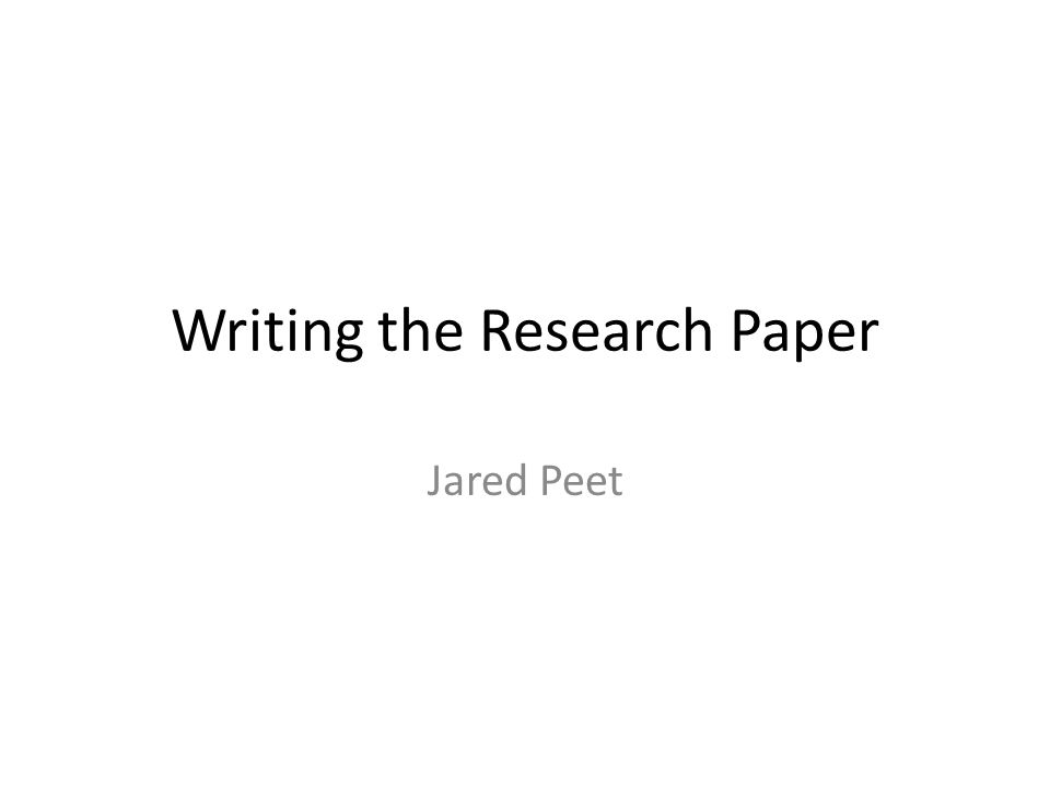 Writing the Research Paper Jared Peet