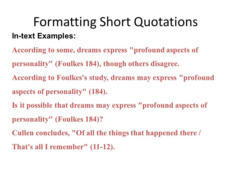 Formatting Short Quotations In-text Examples: According to some, dreams express profound aspects of personality (Foulkes 184), though others disagree.