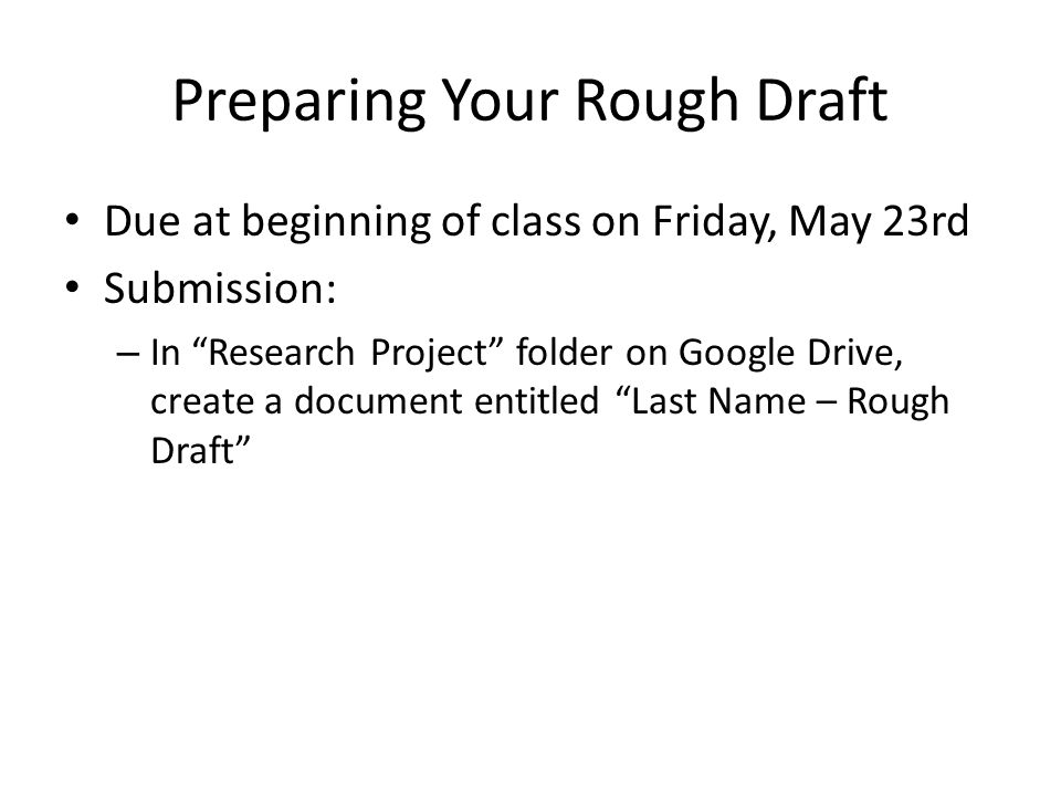 Preparing Your Rough Draft Due at beginning of class on Friday, May 23rd Submission: – In Research Project folder on Google Drive, create a document entitled Last Name – Rough Draft