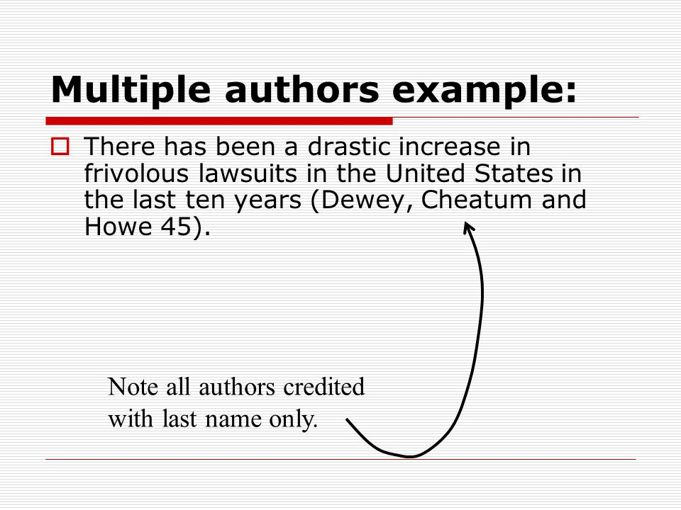 Multiple authors example:  There has been a drastic increase in frivolous lawsuits in the United States in the last ten years (Dewey, Cheatum and Howe 45).