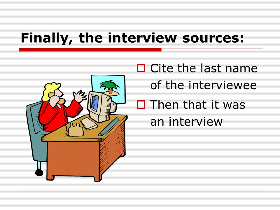 Finally, the interview sources:  Cite the last name of the interviewee  Then that it was an interview