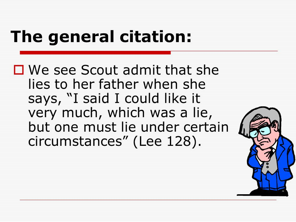The general citation:  We see Scout admit that she lies to her father when she says, I said I could like it very much, which was a lie, but one must lie under certain circumstances (Lee 128).