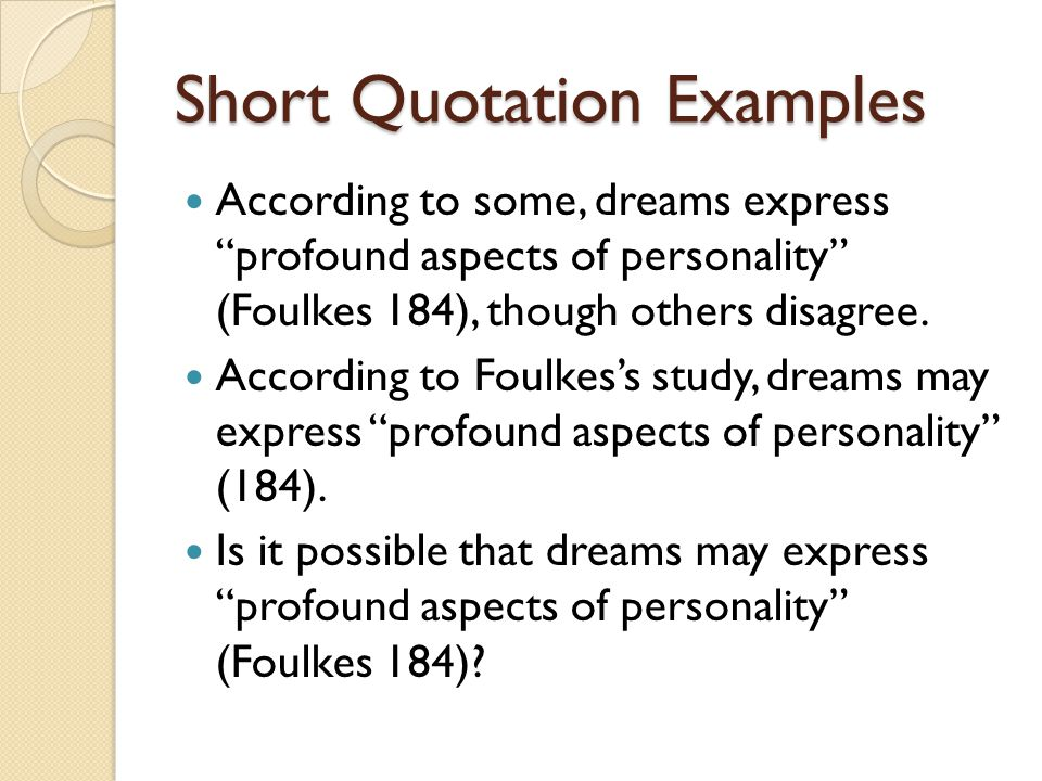 Short Quotation Examples According to some, dreams express profound aspects of personality (Foulkes 184), though others disagree.