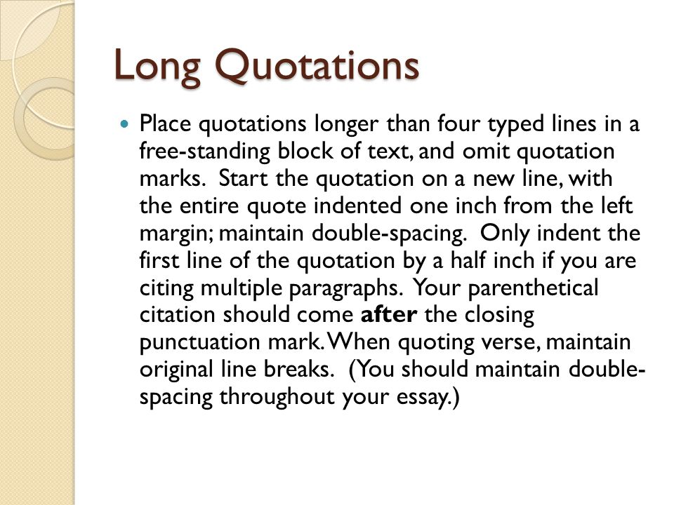 Long Quotations Place quotations longer than four typed lines in a free-standing block of text, and omit quotation marks.