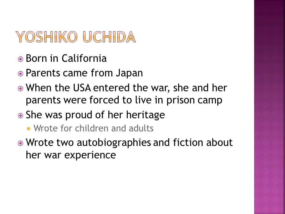  Born in California  Parents came from Japan  When the USA entered the war, she and her parents were forced to live in prison camp  She was proud of her heritage  Wrote for children and adults  Wrote two autobiographies and fiction about her war experience