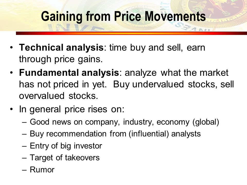 Gaining from Price Movements Technical analysis: time buy and sell, earn through price gains. Fundamental analysis: analyze what the market has not pr