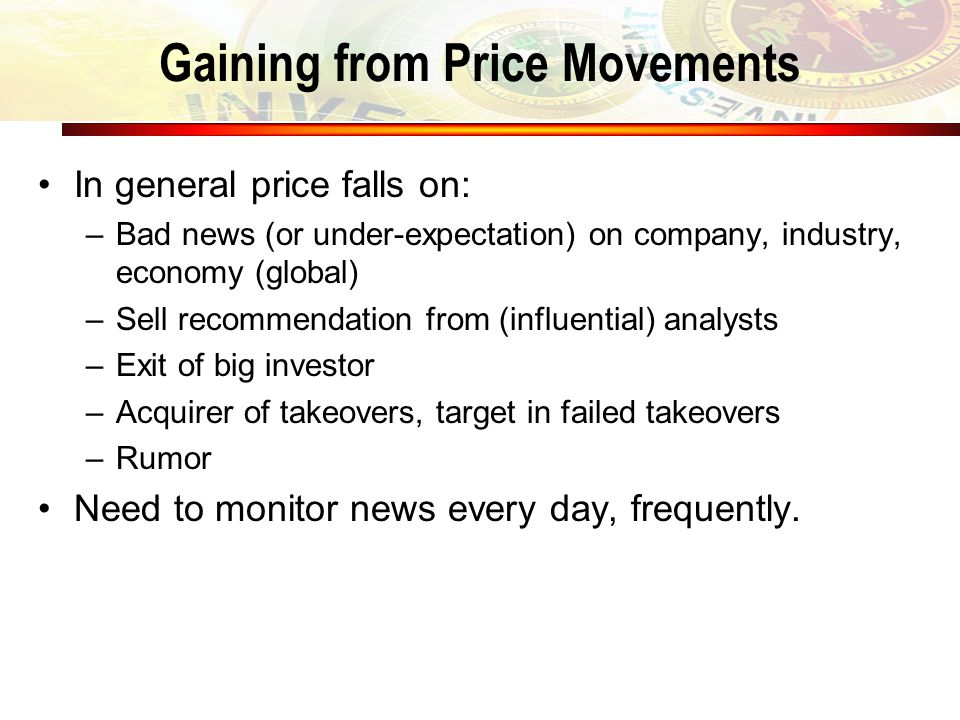 Gaining from Price Movements In general price falls on: –Bad news (or under-expectation) on company, industry, economy (global) –Sell recommendation f