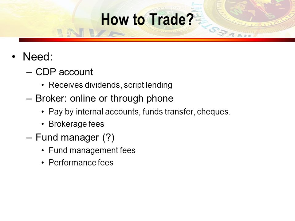 How to Trade? Need: –CDP account Receives dividends, script lending –Broker: online or through phone Pay by internal accounts, funds transfer, cheques
