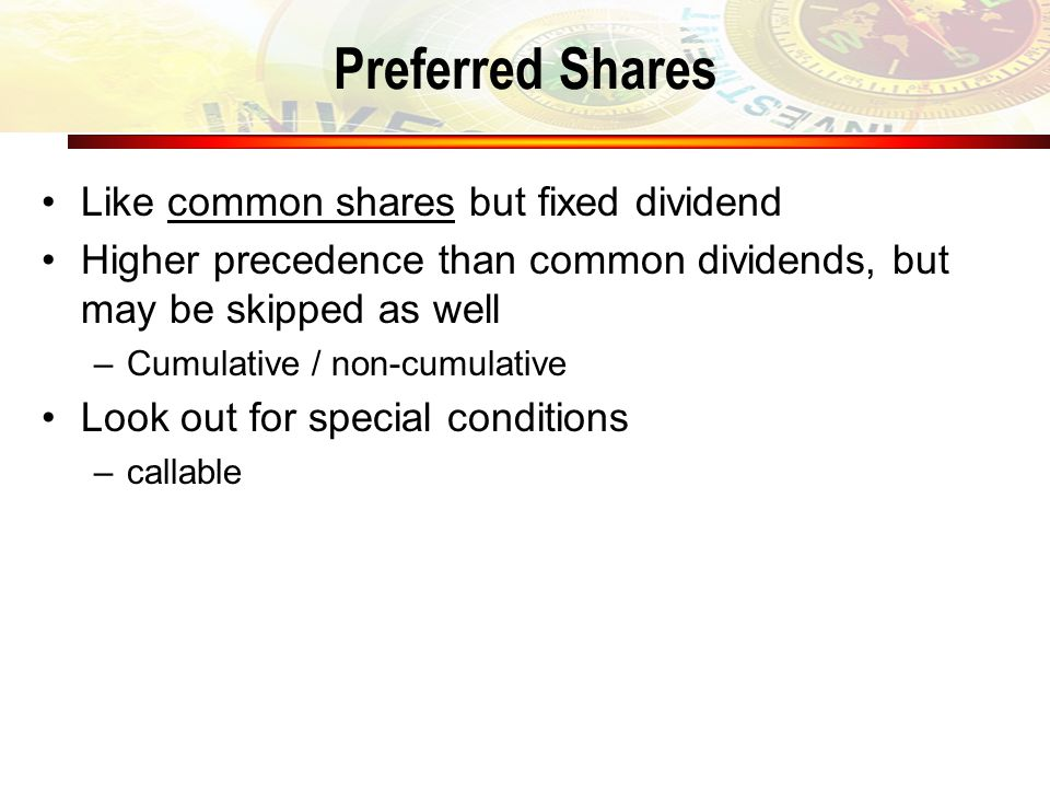 Preferred Shares Like common shares but fixed dividend Higher precedence than common dividends, but may be skipped as well –Cumulative / non-cumulative Look out for special conditions –callable