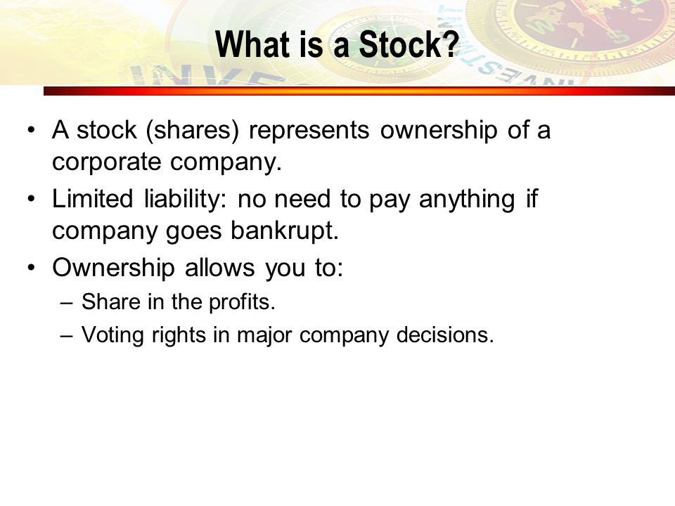 What is a Stock? A stock (shares) represents ownership of a corporate company. Limited liability: no need to pay anything if company goes bankrupt. Ow
