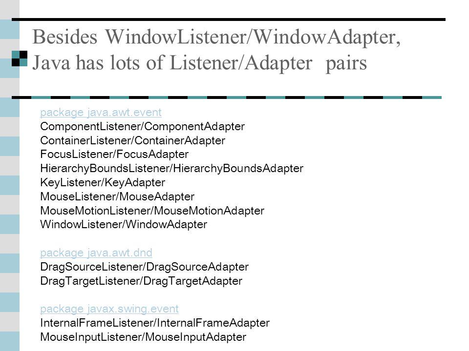 Besides WindowListener/WindowAdapter, Java has lots of Listener/Adapter pairs package java.awt.event ComponentListener/ComponentAdapter ContainerListener/ContainerAdapter FocusListener/FocusAdapter HierarchyBoundsListener/HierarchyBoundsAdapter KeyListener/KeyAdapter MouseListener/MouseAdapter MouseMotionListener/MouseMotionAdapter WindowListener/WindowAdapter package java.awt.dnd DragSourceListener/DragSourceAdapter DragTargetListener/DragTargetAdapter package javax.swing.event InternalFrameListener/InternalFrameAdapter MouseInputListener/MouseInputAdapter