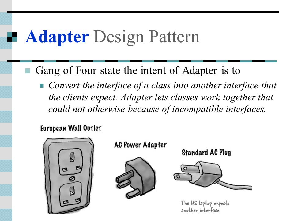 Adapter Design Pattern Gang of Four state the intent of Adapter is to Convert the interface of a class into another interface that the clients expect.
