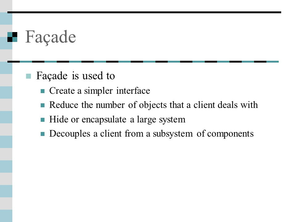 Façade Façade is used to Create a simpler interface Reduce the number of objects that a client deals with Hide or encapsulate a large system Decouples a client from a subsystem of components