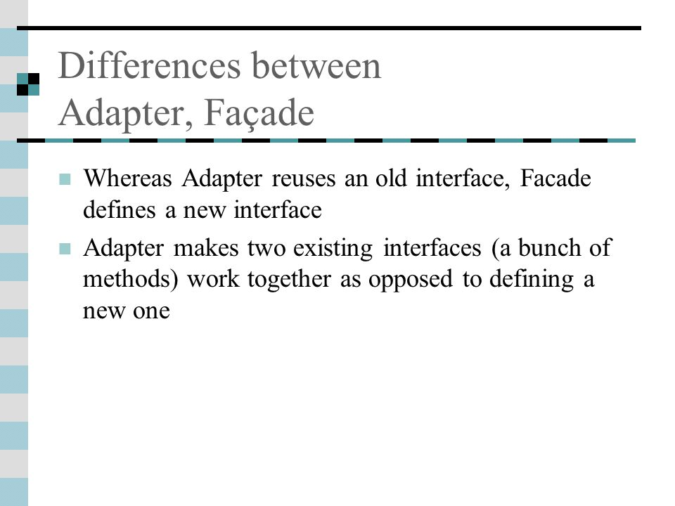 Differences between Adapter, Façade Whereas Adapter reuses an old interface, Facade defines a new interface Adapter makes two existing interfaces (a bunch of methods) work together as opposed to defining a new one
