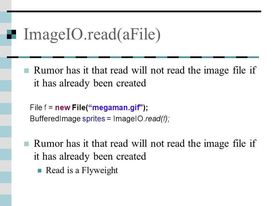 ImageIO.read(aFile) Rumor has it that read will not read the image file if it has already been created File f = new File( megaman.gif ); BufferedImage sprites = ImageIO.read(f); Rumor has it that read will not read the image file if it has already been created Read is a Flyweight