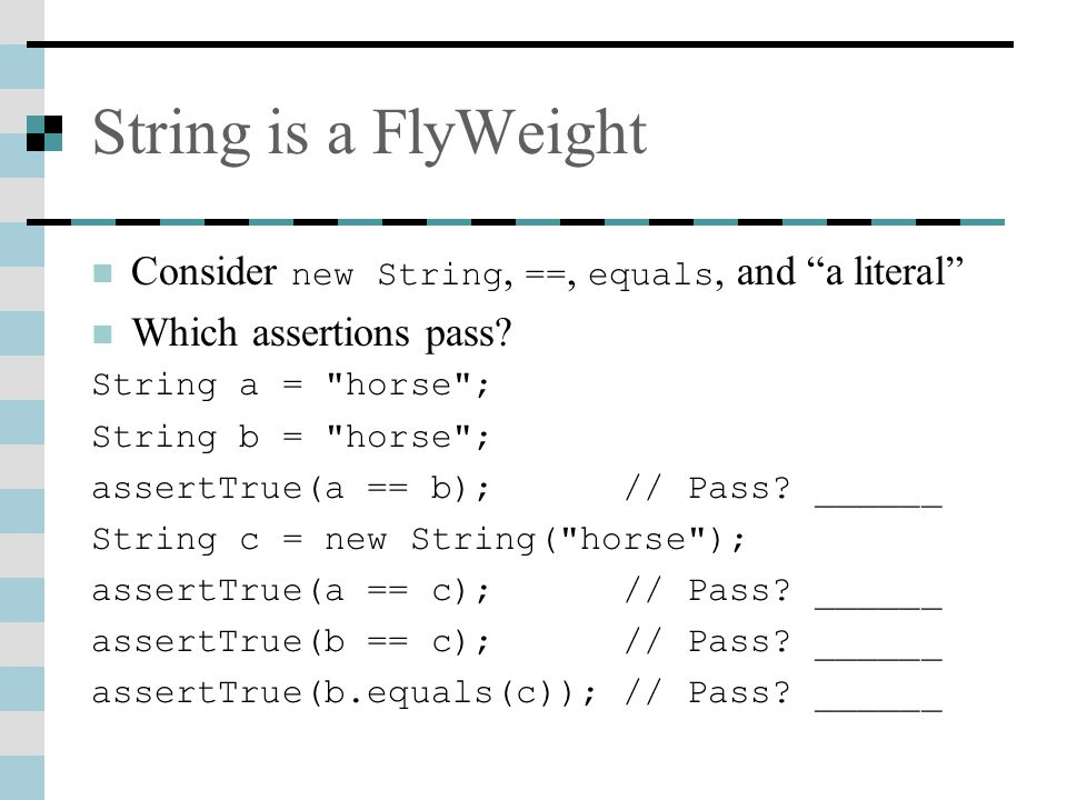 String is a FlyWeight Consider new String, ==, equals, and a literal Which assertions pass.