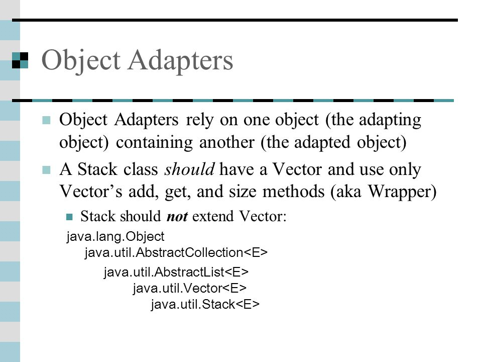 Object Adapters Object Adapters rely on one object (the adapting object) containing another (the adapted object) A Stack class should have a Vector and use only Vector's add, get, and size methods (aka Wrapper) Stack should not extend Vector: java.lang.Object java.util.AbstractCollection java.util.AbstractList java.util.Vector java.util.Stack
