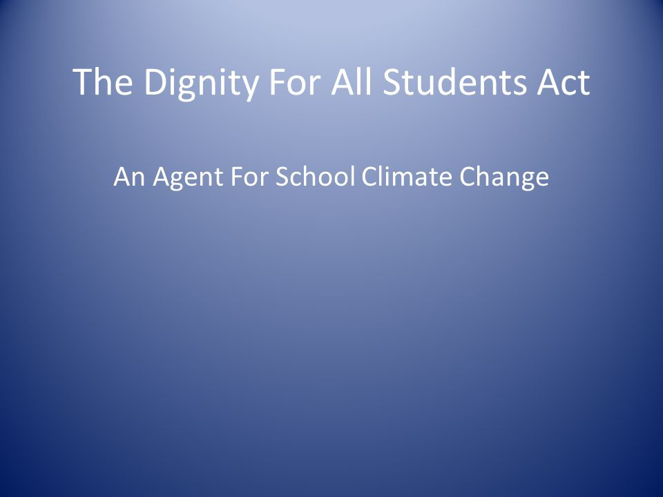 Goal of the Dignity Act To provide a school environment free of discrimination, harassment and bullying.