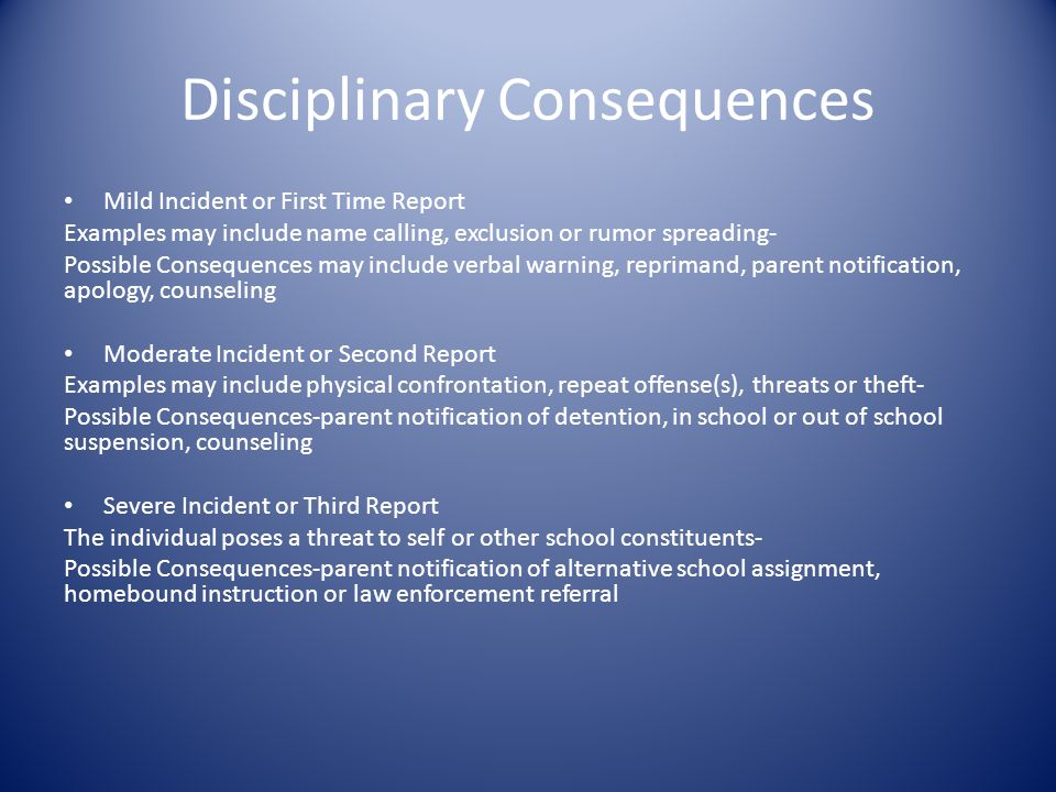Disciplinary Consequences Mild Incident or First Time Report Examples may include name calling, exclusion or rumor spreading- Possible Consequences may include verbal warning, reprimand, parent notification, apology, counseling Moderate Incident or Second Report Examples may include physical confrontation, repeat offense(s), threats or theft- Possible Consequences-parent notification of detention, in school or out of school suspension, counseling Severe Incident or Third Report The individual poses a threat to self or other school constituents- Possible Consequences-parent notification of alternative school assignment, homebound instruction or law enforcement referral