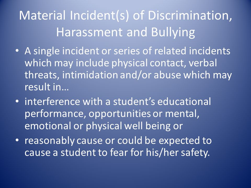 Material Incident(s) of Discrimination, Harassment and Bullying A single incident or series of related incidents which may include physical contact, verbal threats, intimidation and/or abuse which may result in… interference with a student's educational performance, opportunities or mental, emotional or physical well being or reasonably cause or could be expected to cause a student to fear for his/her safety.