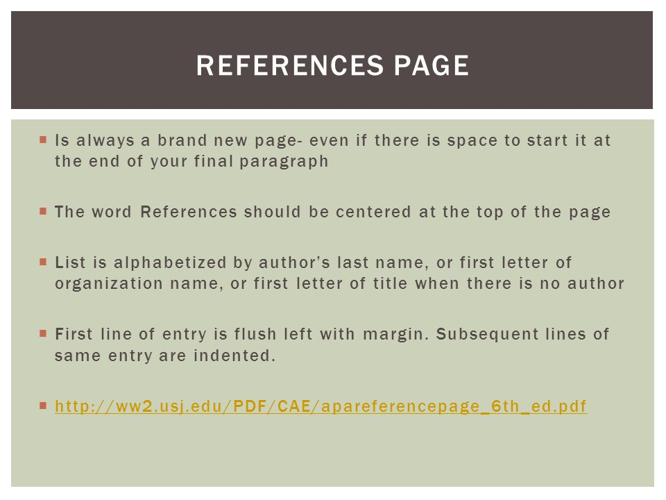  Is always a brand new page- even if there is space to start it at the end of your final paragraph  The word References should be centered at the to