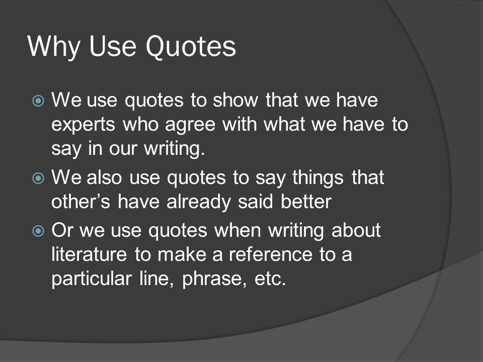 Why Use Quotes  We use quotes to show that we have experts who agree with what we have to say in our writing.