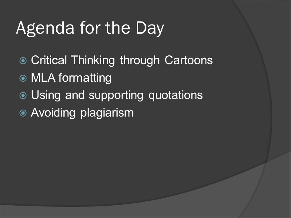 Agenda for the Day  Critical Thinking through Cartoons  MLA formatting  Using and supporting quotations  Avoiding plagiarism
