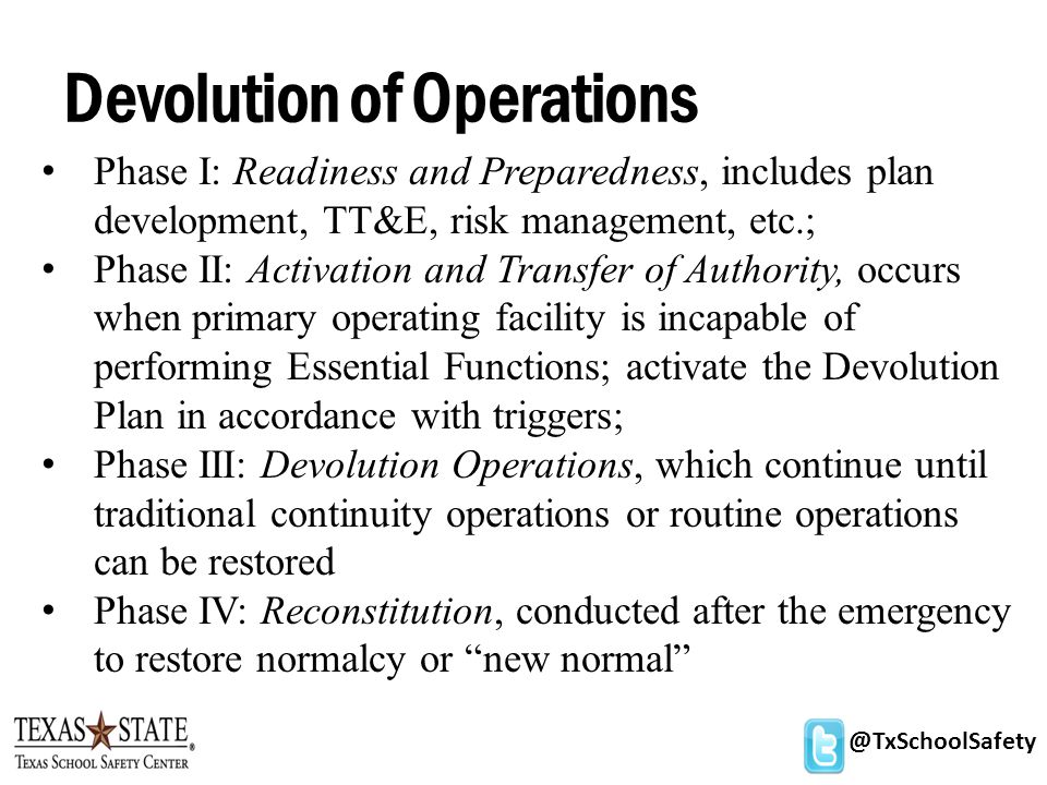 @TxSchoolSafety Devolution of Operations Phase I: Readiness and Preparedness, includes plan development, TT&E, risk management, etc.; Phase II: Activation and Transfer of Authority, occurs when primary operating facility is incapable of performing Essential Functions; activate the Devolution Plan in accordance with triggers; Phase III: Devolution Operations, which continue until traditional continuity operations or routine operations can be restored Phase IV: Reconstitution, conducted after the emergency to restore normalcy or new normal