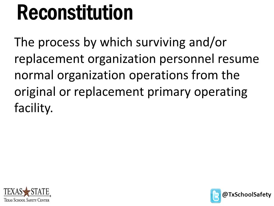 @TxSchoolSafety Reconstitution The process by which surviving and/or replacement organization personnel resume normal organization operations from the original or replacement primary operating facility.