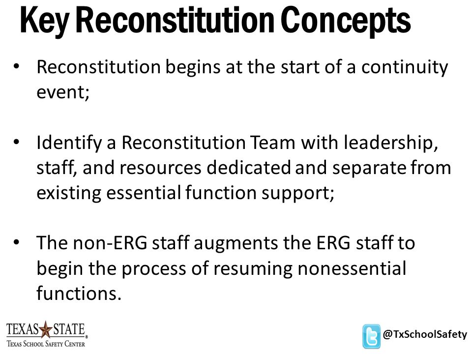 @TxSchoolSafety Key Reconstitution Concepts Reconstitution begins at the start of a continuity event; Identify a Reconstitution Team with leadership, staff, and resources dedicated and separate from existing essential function support; The non-ERG staff augments the ERG staff to begin the process of resuming nonessential functions.