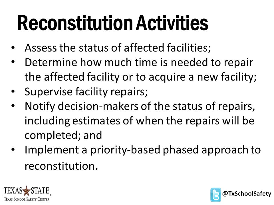 @TxSchoolSafety Reconstitution Activities Assess the status of affected facilities; Determine how much time is needed to repair the affected facility or to acquire a new facility; Supervise facility repairs; Notify decision-makers of the status of repairs, including estimates of when the repairs will be completed; and Implement a priority-based phased approach to reconstitution.