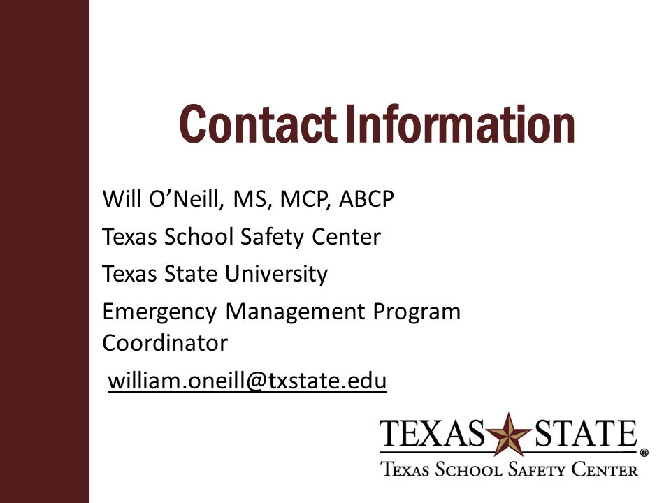 Contact Information Will O'Neill, MS, MCP, ABCP Texas School Safety Center Texas State University Emergency Management Program Coordinator william.oneill@txstate.edu