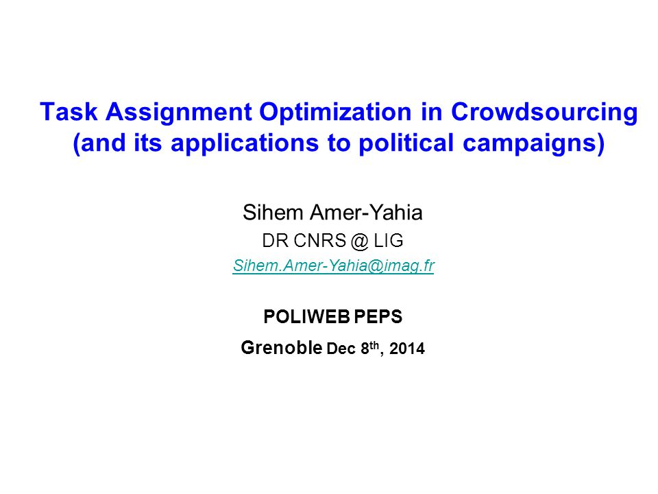 Task Assignment Optimization in Crowdsourcing (and its applications to political campaigns) Sihem Amer-Yahia DR CNRS @ LIG Sihem.Amer-Yahia@imag.fr POLIWEB PEPS Grenoble Dec 8 th, 2014
