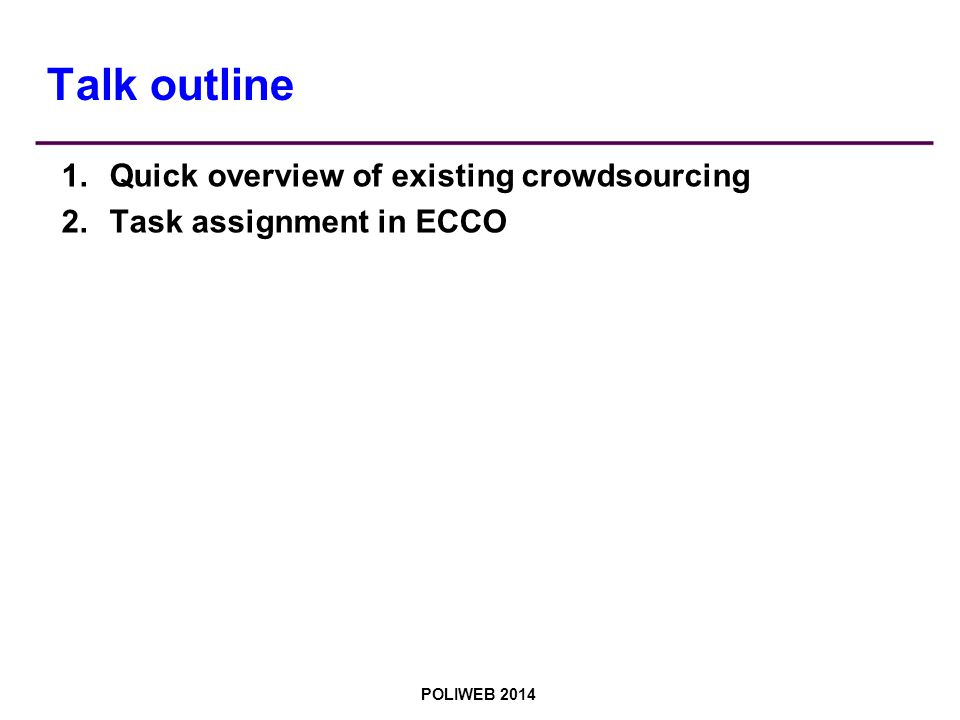 POLIWEB 2014 Talk outline 1.Quick overview of existing crowdsourcing 2.Task assignment in ECCO
