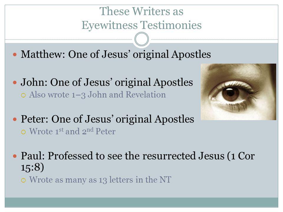 These Writers as Eyewitness Testimonies Matthew: One of Jesus' original Apostles John: One of Jesus' original Apostles  Also wrote 1–3 John and Revel
