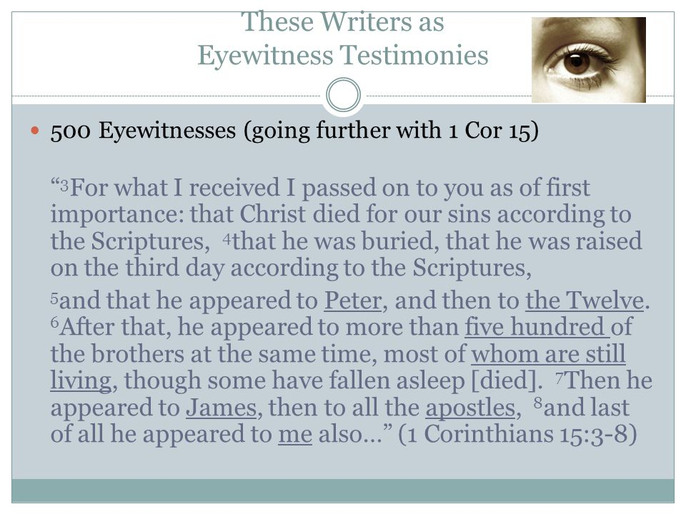 500 Eyewitnesses (going further with 1 Cor 15) 3 For what I received I passed on to you as of first importance: that Christ died for our sins according to the Scriptures, 4 that he was buried, that he was raised on the third day according to the Scriptures, 5 and that he appeared to Peter, and then to the Twelve.