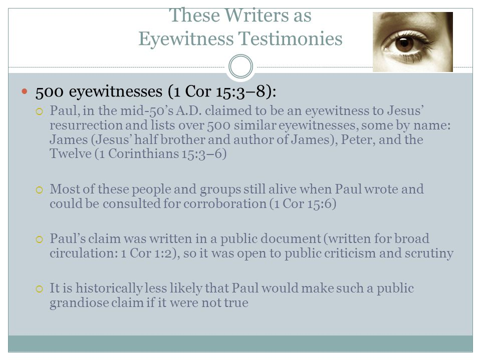 500 eyewitnesses (1 Cor 15:3–8):  Paul, in the mid-50's A.D. claimed to be an eyewitness to Jesus' resurrection and lists over 500 similar eyewitness