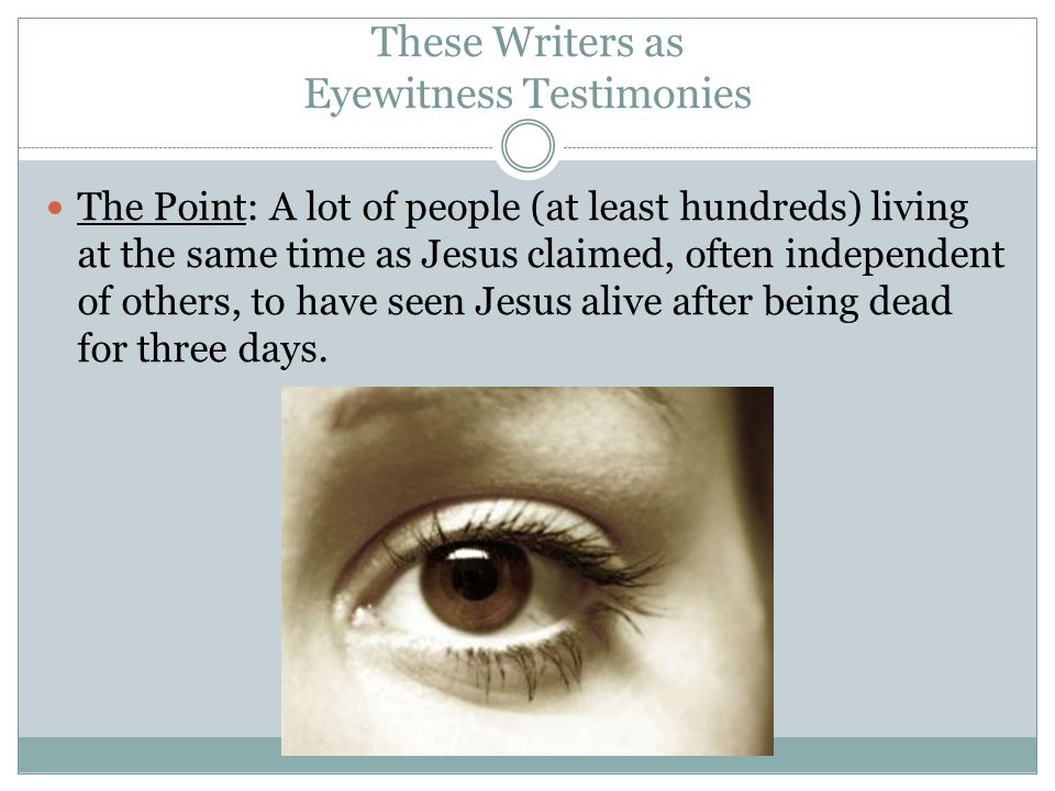 The Point: A lot of people (at least hundreds) living at the same time as Jesus claimed, often independent of others, to have seen Jesus alive after being dead for three days.